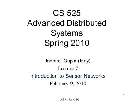 11 Indranil Gupta (Indy) Lecture 7 Introduction to Sensor Networks February 9, 2010 CS 525 Advanced Distributed Systems Spring 2010 All Slides © IG.