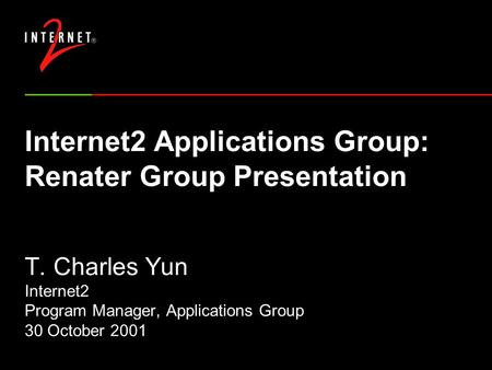 Internet2 Applications Group: Renater Group Presentation T. Charles Yun Internet2 Program Manager, Applications Group 30 October 2001.