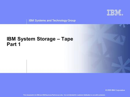 IBM Systems and Technology Group © 2009 IBM Corporation IBM System Storage – Tape Part 1 This document is for IBM and IBM Business Partner use only. It.