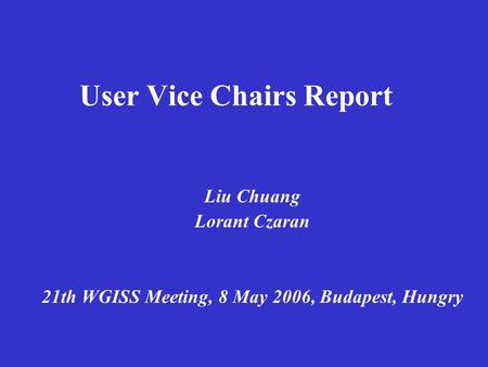 User Vice Chairs Report Liu Chuang Lorant Czaran 21th WGISS Meeting, 8 May 2006, Budapest, Hungry.