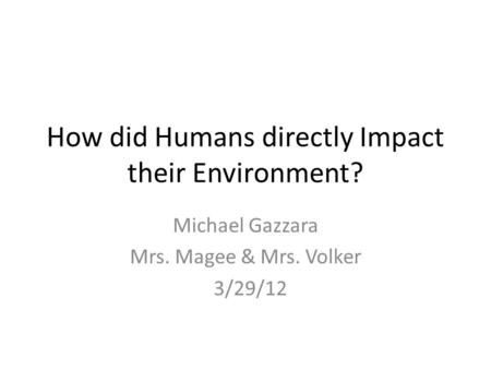 How did Humans directly Impact their Environment? Michael Gazzara Mrs. Magee & Mrs. Volker 3/29/12.