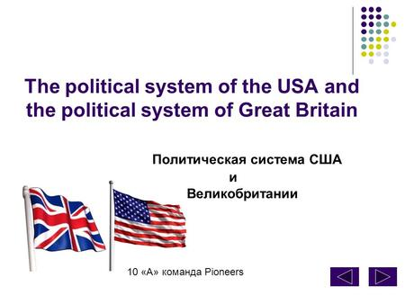 The political system of the USA and the political system of Great Britain Политическая система США и Великобритании 10 «А» команда Pioneers.