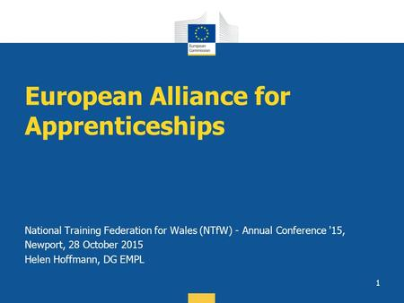 European Alliance for Apprenticeships National Training Federation for Wales (NTfW) - Annual Conference '15, Newport, 28 October 2015 Helen Hoffmann, DG.