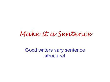 Make it a Sentence Good writers vary sentence structure!