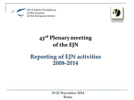 Reporting of EJN activities 2008-2014 19-21 November 2014 Rome 43 rd Plenary meeting of the EJN.
