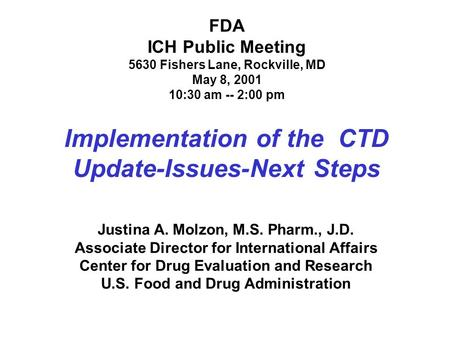 FDA ICH Public Meeting 5630 Fishers Lane, Rockville, MD May 8, 2001 10:30 am -- 2:00 pm Implementation of the CTD Update-Issues-Next Steps Justina A. Molzon,