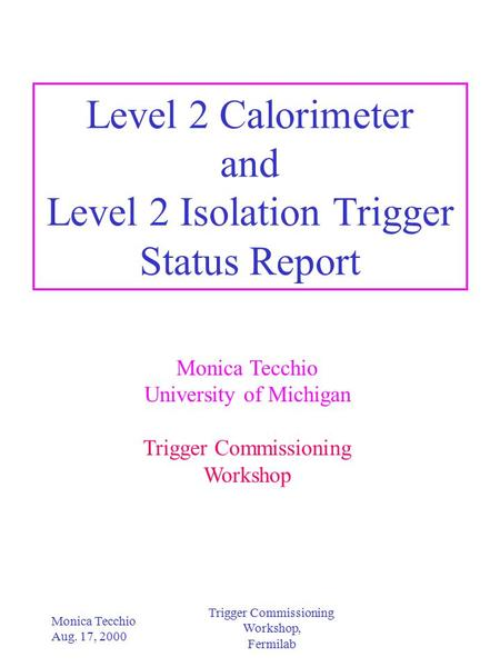 Trigger Commissioning Workshop, Fermilab Monica Tecchio Aug. 17, 2000 Level 2 Calorimeter and Level 2 Isolation Trigger Status Report Monica Tecchio University.