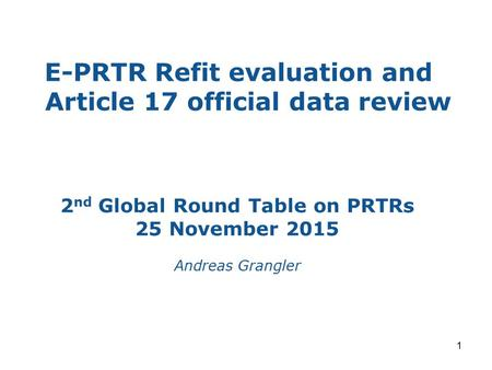 E-PRTR Refit evaluation and Article 17 official data review 1 2 nd Global Round Table on PRTRs 25 November 2015 Andreas Grangler.