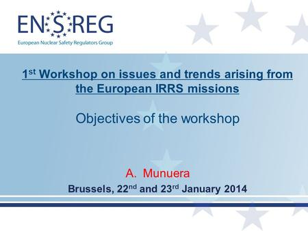 1 st Workshop on issues and trends arising from the European IRRS missions Objectives of the workshop A.Munuera Brussels, 22 nd and 23 rd January 2014.