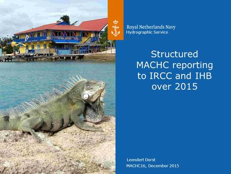 MACHC16, December 2015 Hydrographic Service Leendert Dorst Structured MACHC reporting to IRCC and IHB over 2015.