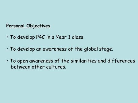 Personal Objectives To develop P4C in a Year 1 class. To develop an awareness of the global stage. To open awareness of the similarities and differences.