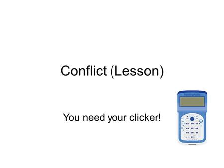 Conflict (Lesson) You need your clicker!. For each scenario, choose the best answer for what you'd do first. You'll have the chance to suggest other answers.