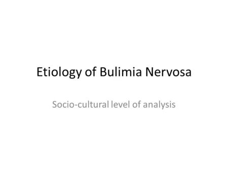 Etiology of Bulimia Nervosa Socio-cultural level of analysis.