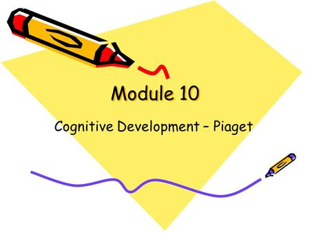 Module 10 Cognitive Development – Piaget. Piaget's Cognitive Developmental Theory Schemes –organized ways of making sense of experience Assimilation –using.