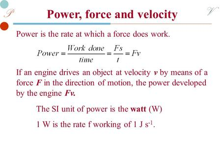 V P Power, force and velocity Power is the rate at which a force does work. The SI unit of power is the watt (W) 1 W is the rate f working of 1 J s -1.