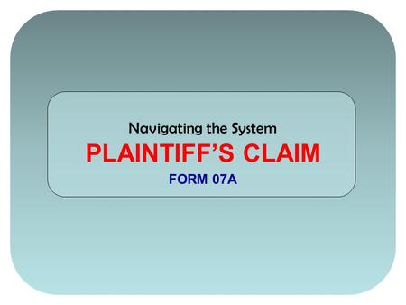 Navigating the System PLAINTIFF'S CLAIM FORM 07A.