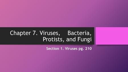 Chapter 7. Viruses, Bacteria, Protists, and Fungi Section 1. Viruses pg. 210.