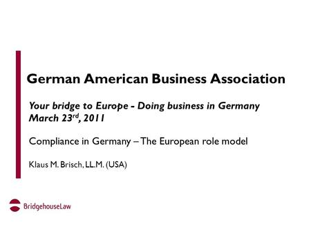 German American Business Association Your bridge to Europe - Doing business in Germany March 23 rd, 2011 Compliance in Germany – The European role model.
