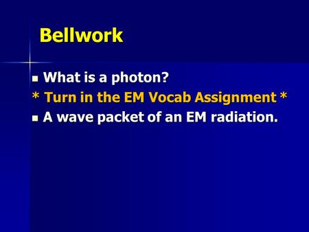 Bellwork What is a photon? What is a photon? * Turn in the EM Vocab Assignment * A wave packet of an EM radiation. A wave packet of an EM radiation.