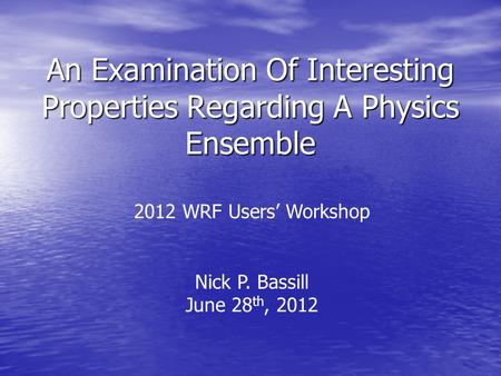 An Examination Of Interesting Properties Regarding A Physics Ensemble 2012 WRF Users' Workshop Nick P. Bassill June 28 th, 2012.