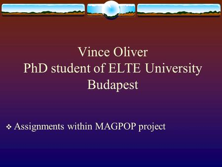 Vince Oliver PhD student of ELTE University Budapest  Assignments within MAGPOP project.