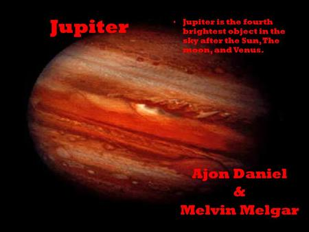 Jupiter Ajon Daniel & Melvin Melgar Jupiter is the fourth brightest object in the sky after the Sun, The moon, and Venus.