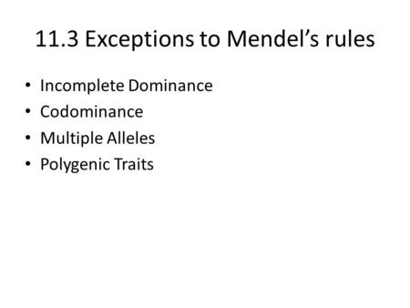 11.3 Exceptions to Mendel's rules Incomplete Dominance Codominance Multiple Alleles Polygenic Traits.