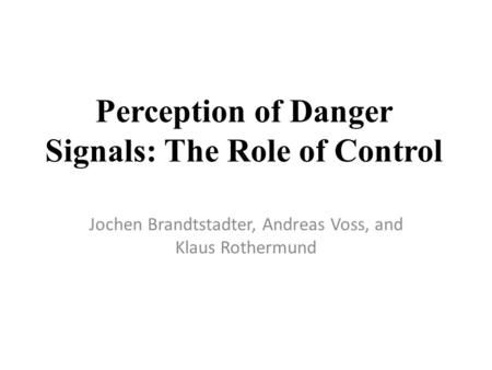 Perception of Danger Signals: The Role of Control Jochen Brandtstadter, Andreas Voss, and Klaus Rothermund.
