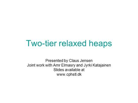 Two-tier relaxed heaps Presented by Claus Jensen Joint work with Amr Elmasry and Jyrki Katajainen Slides available at www.cphstl.dk.