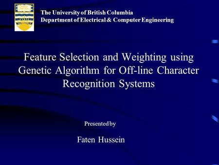 Feature Selection and Weighting using Genetic Algorithm for Off-line Character Recognition Systems Faten Hussein Presented by The University of British.