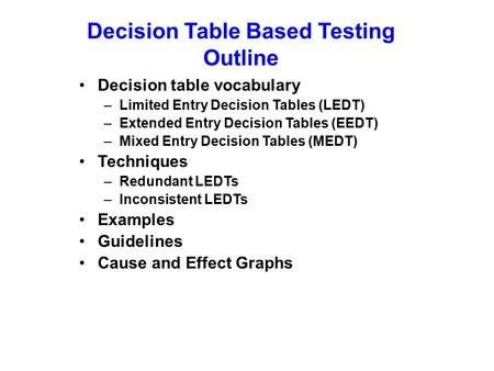 Decision Table Based Testing Outline Decision table vocabulary –Limited Entry Decision Tables (LEDT) –Extended Entry Decision Tables (EEDT) –Mixed Entry.
