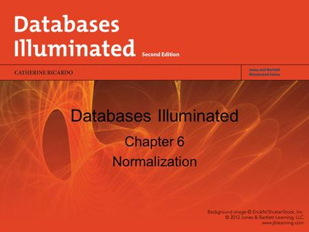 Databases Illuminated Chapter 6 Normalization. Objectives of Normalization Develop a good description of the data, its relationships and constraints Produce.