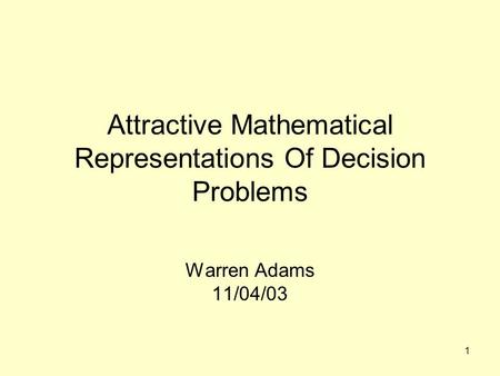 1 Attractive Mathematical Representations Of Decision Problems Warren Adams 11/04/03.