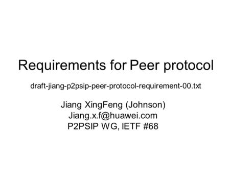 Requirements for Peer protocol draft-jiang-p2psip-peer-protocol-requirement-00.txt Jiang XingFeng (Johnson) P2PSIP WG, IETF #68.