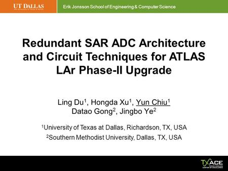 Erik Jonsson School of Engineering & Computer Science Redundant SAR ADC Architecture and Circuit Techniques for ATLAS LAr Phase-II Upgrade Ling Du 1, Hongda.