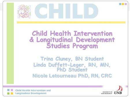 Child Health Intervention & Longitudinal Development Studies Program Trina Cluney, BN Student Linda Duffett-Leger, RN, MN, PhD Student Nicole Letourneau.