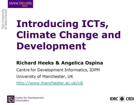 Centre for Development Informatics Introducing ICTs, Climate Change and Development Richard Heeks & Angelica Ospina Centre for Development Informatics,