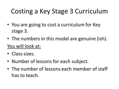 You are going to cost a curriculum for Key stage 3. The numbers in this model are genuine (ish). You will look at: Class sizes. Number of lessons for each.