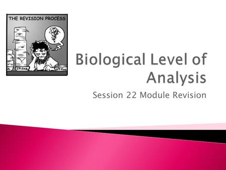 Session 22 Module Revision. General learning outcomes  LO1: Outline principles that define the biological level of analysis  LO2: Explain how principles.