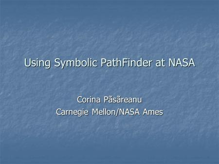 Using Symbolic PathFinder at NASA Corina Pãsãreanu Carnegie Mellon/NASA Ames.