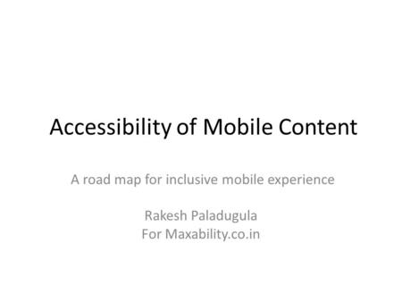 Accessibility of Mobile Content A road map for inclusive mobile experience Rakesh Paladugula For Maxability.co.in.