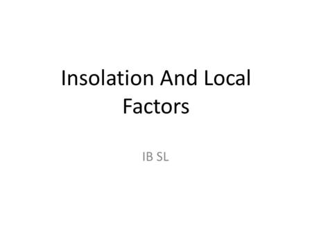 Insolation And Local Factors IB SL. 5 Main Factors: Insolation Height of the sun. Height above sea level. Distance from land and sea. Prevailing Winds.