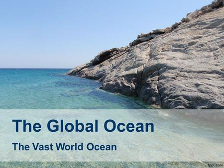 The Global Ocean The Vast World Ocean. Objectives What is oceanography? What is the extent and distribution of the world's oceans? What techniques are.