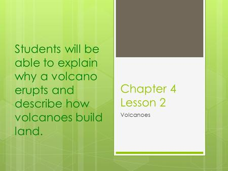 Students will be able to explain why a volcano erupts and describe how volcanoes build land. Chapter 4 Lesson 2 Volcanoes.