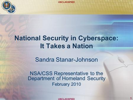 UNCLASSIFIED 1 National Security in Cyberspace: It Takes a Nation Sandra Stanar-Johnson NSA/CSS Representative to the Department of Homeland Security February.