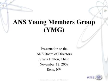 ANS Young Members Group (YMG) Presentation to the ANS Board of Directors Shana Helton, Chair November 12, 2008 Reno, NV.