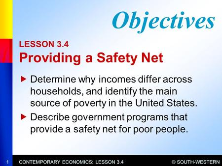 © SOUTH-WESTERNCONTEMPORARY ECONOMICS: LESSON 3.41 LESSON 3.4 Providing a Safety Net  Determine why incomes differ across households, and identify the.