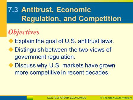 CONTEMPORARY ECONOMICS© Thomson South-Western 7.3Antitrust, Economic Regulation, and Competition  Explain the goal of U.S. antitrust laws.  Distinguish.