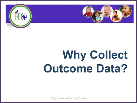 Why Collect Outcome Data? Early Childhood Outcomes Center.