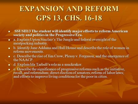EXPANSION AND REFORM GPS 13, CHS. 16-18 SSUSH13 The student will identify major efforts to reform American society and politics in the Progressive Era.